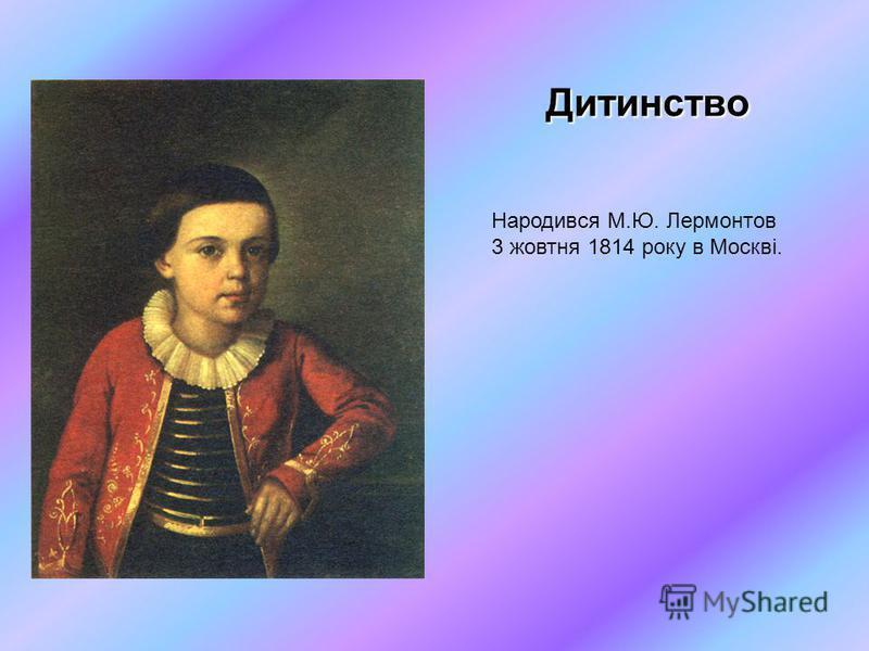 Дитинство Народився М.Ю. Лермонтов 3 жовтня 1814 року в Москві.