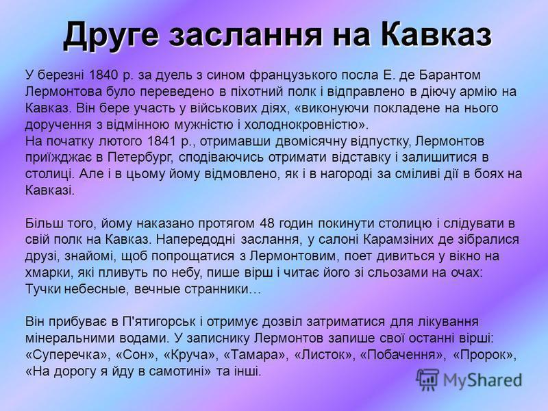У березні 1840 р. за дуель з сином французького посла Е. де Барантом Лермонтова було переведено в піхотний полк і відправлено в діючу армію на Кавказ. Він бере участь у військових діях, «виконуючи покладене на нього доручення з відмінною мужністю і х