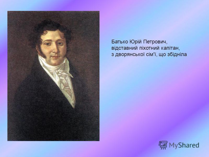 Батько Юрій Петрович, відставний піхотний капітан, з дворянської сім'ї, що збідніла