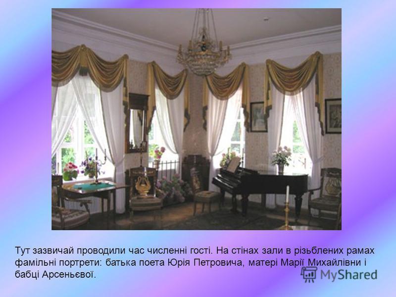 Тут зазвичай проводили час численні гості. На стінах зали в різьблених рамах фамільні портрети: батька поета Юрія Петровича, матері Марії Михайлівни і бабці Арсеньєвої.
