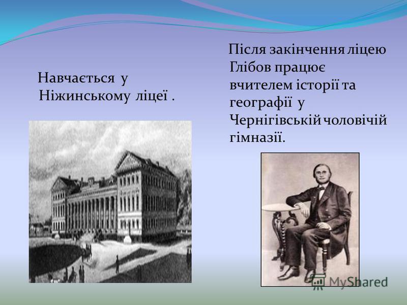 Навчається у Ніжинському ліцеї. Після закінчення ліцею Глібов працює вчителем історії та географії у Чернігівській чоловічій гімназії.
