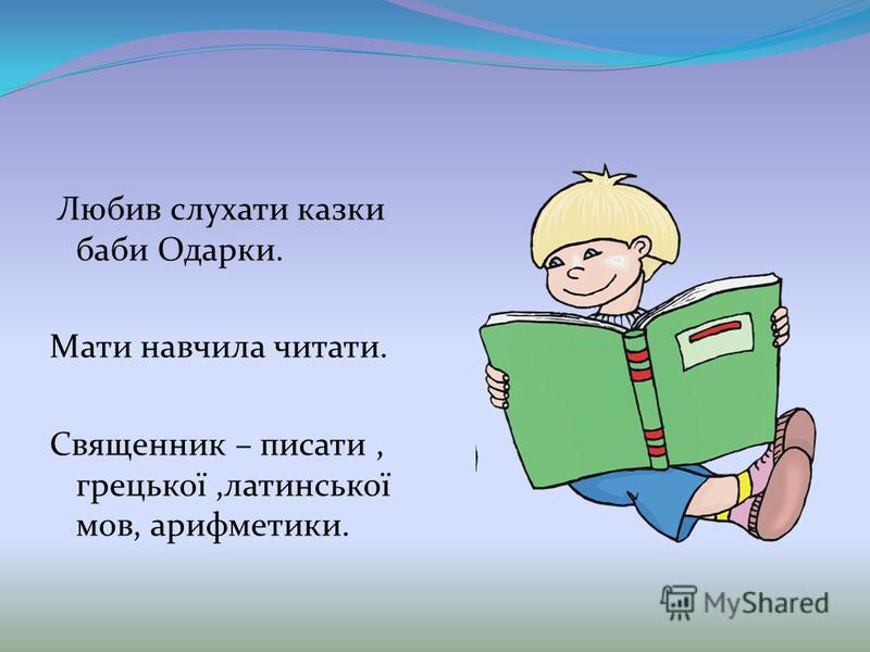 Любив слухати казки баби Одарки. Мати навчила читати. Священник – писати, грецької,латинської мов, арифметики.