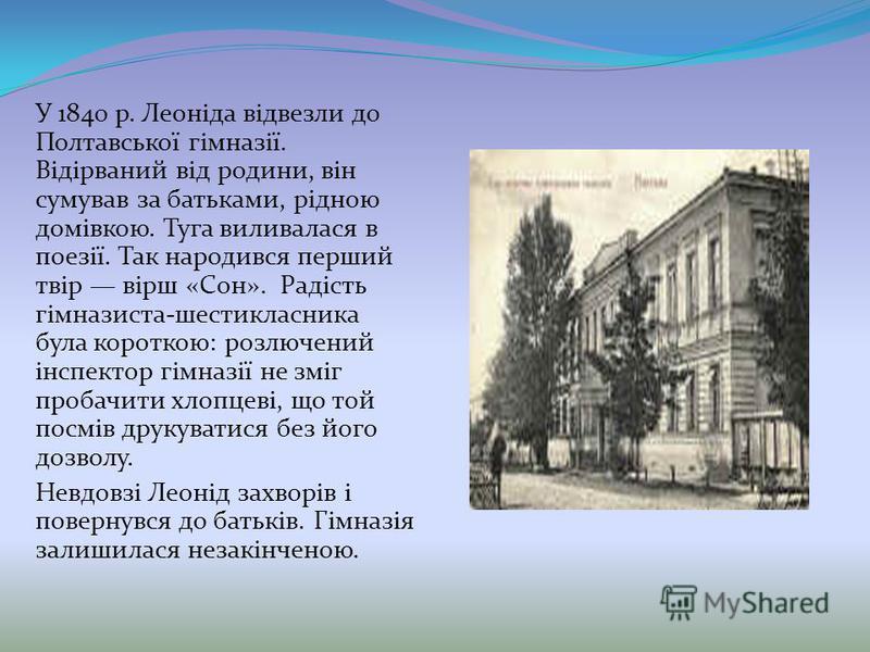 У 1840 р. Леоніда відвезли до Полтавської гімназії. Відірваний від родини, він сумував за батьками, рідною домівкою. Туга виливалася в поезії. Так народився перший твір вірш «Сон». Радість гімназиста-шестикласника була короткою: розлючений інспектор