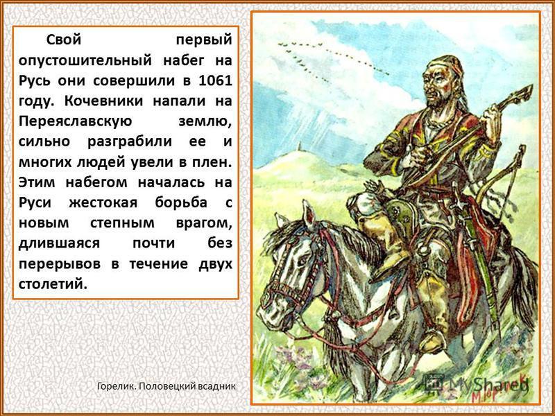 Свой первый опустошительный набег на Русь они совершили в 1061 году. Кочевники напали на Переяславскую землю, сильно разграбили ее и многих людей увели в плен. Этим набегом началась на Руси жестокая борьба с новым степным врагом, длившаяся почти без
