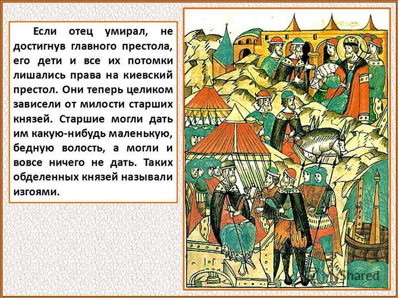 Если отец умирал, не достигнув главного престола, его дети и все их потомки лишались права на киевский престол. Они теперь целиком зависели от милости старших князей. Старшие могли дать им какую-нибудь маленькую, бедную волость, а могли и вовсе ничег