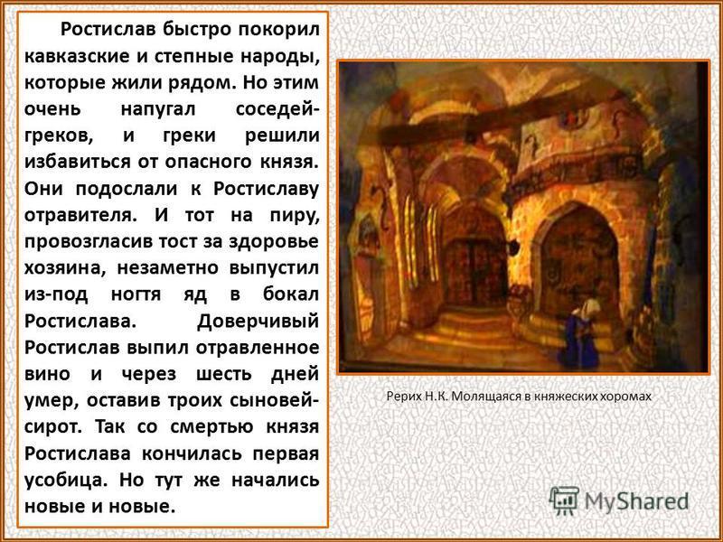 Ростислав быстро покорил кавказские и степные народы, которые жили рядом. Но этим очень напугал соседей- греков, и греки решили избавиться от опасного князя. Они подослали к Ростиславу отравителя. И тот на пиру, провозгласив тост за здоровье хозяина,