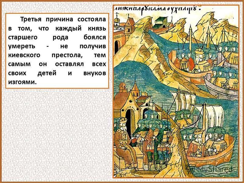 Третья причина состояла в том, что каждый князь старшего рода боялся умереть - не получив киевского престола, тем самым он оставлял всех своих детей и внуков изгоями.