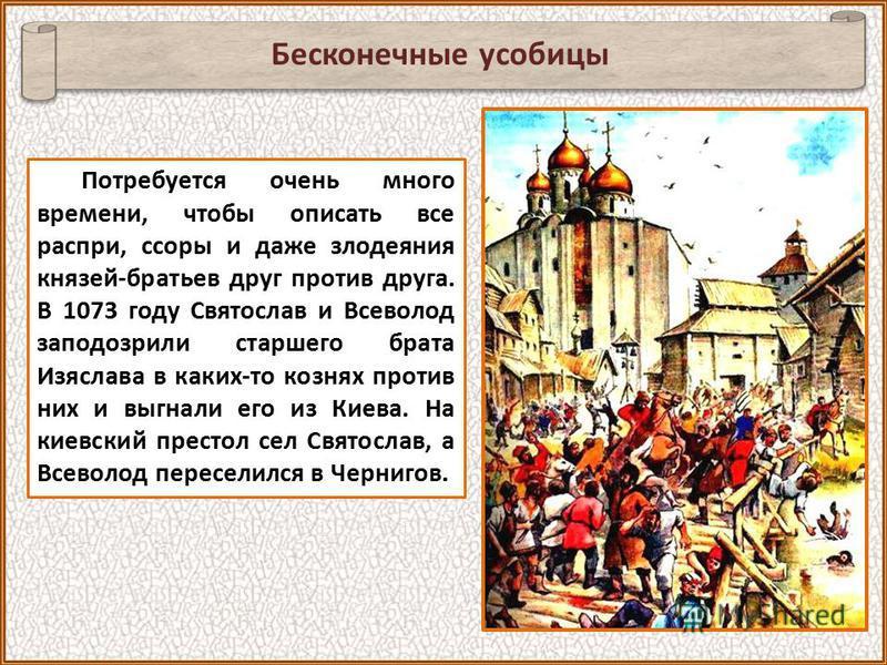Потребуется очень много времени, чтобы описать все распри, ссоры и даже злодеяния князей-братьев друг против друга. В 1073 году Святослав и Всеволод заподозрили старшего брата Изяслава в каких-то кознях против них и выгнали его из Киева. На киевский