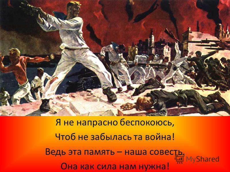 Я не напрасно беспокоюсь, Чтоб не забылась та война! Ведь эта память – наша совесть. Она как сила нам нужна!