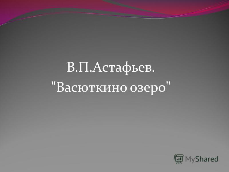 В.П.Астафьев. Васюткино озеро
