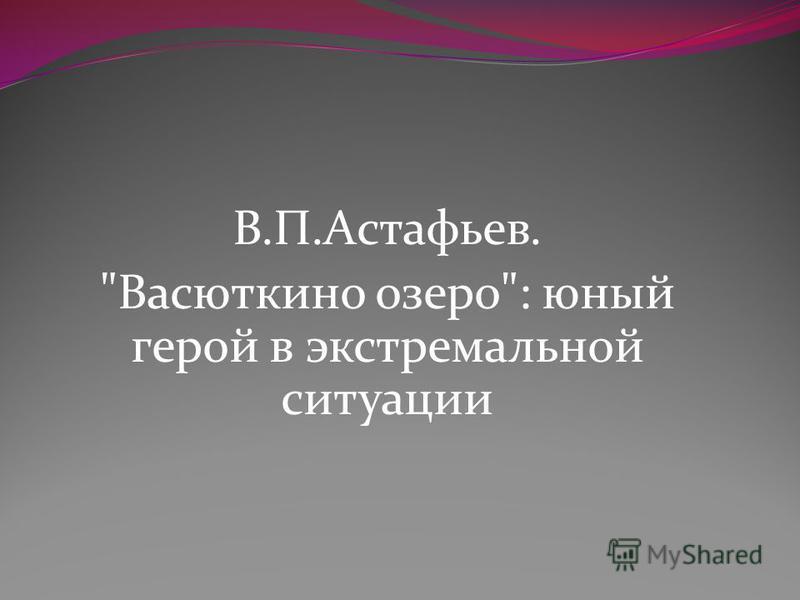 В.П.Астафьев. Васюткино озеро: юный герой в экстремальной ситуации