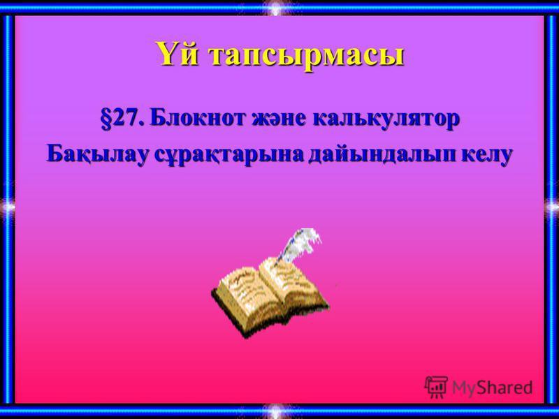 Үй тапсырмасы §27. Блокнот және калькулятор Бақылау сұрақтарына дайындалып келу