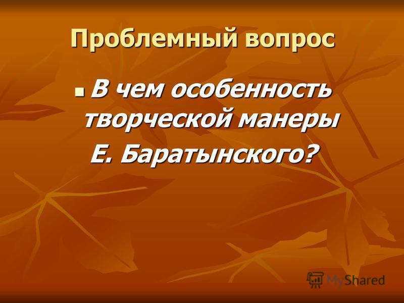 Проблемный вопрос В чем особенность творческой манеры В чем особенность творческой манеры Е. Баратынского?