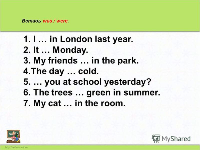 Вставь was / were. 1. I … in London last year. 2. It … Monday. 3. My friends … in the park. 4. The day … cold. 5. … you at school yesterday? 6. The trees … green in summer. 7. My cat … in the room.