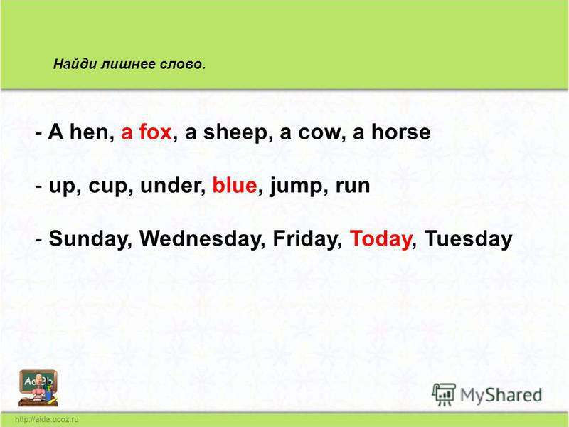 Найди лишнее слово. - A hen, a fox, a sheep, a cow, a horse - up, cup, under, blue, jump, run - Sunday, Wednesday, Friday, Today, Tuesday