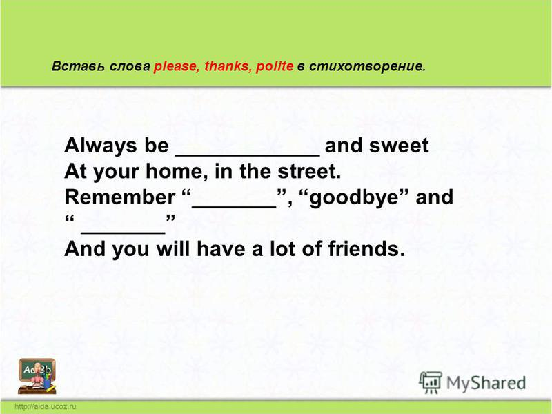 Вставь слова please, thanks, polite в стихотворение. Always be ____________ and sweet At your home, in the street. Remember _______, goodbye and _______ And you will have a lot of friends.