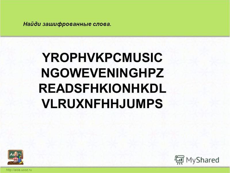 Найди зашифрованные слова. YROPHVKPCMUSIC NGOWEVENINGHPZ READSFHKIONHKDL VLRUXNFHHJUMPS