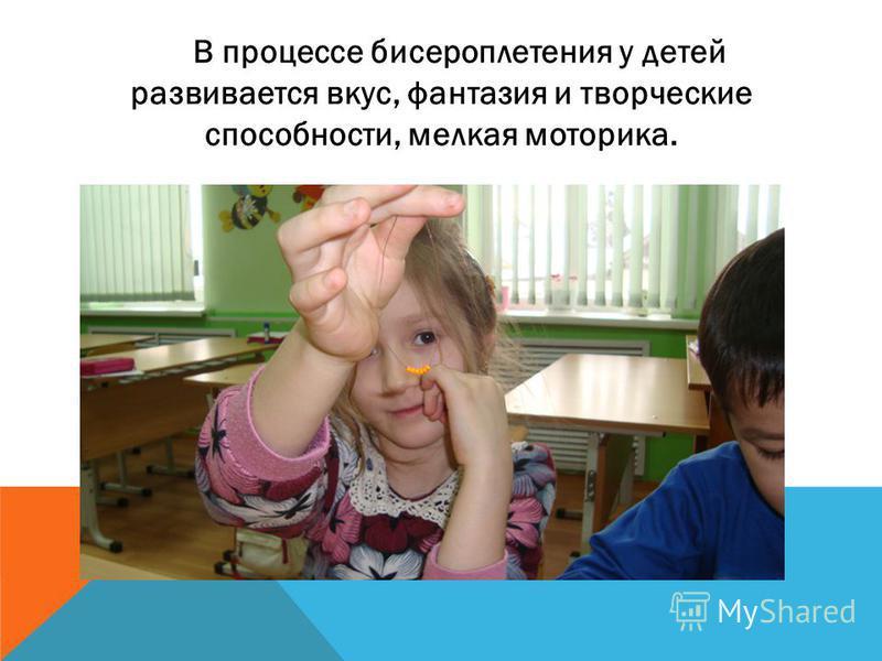 В процессе бисероплетения у детей развивается вкус, фантазия и творческие способности, мелкая моторика.
