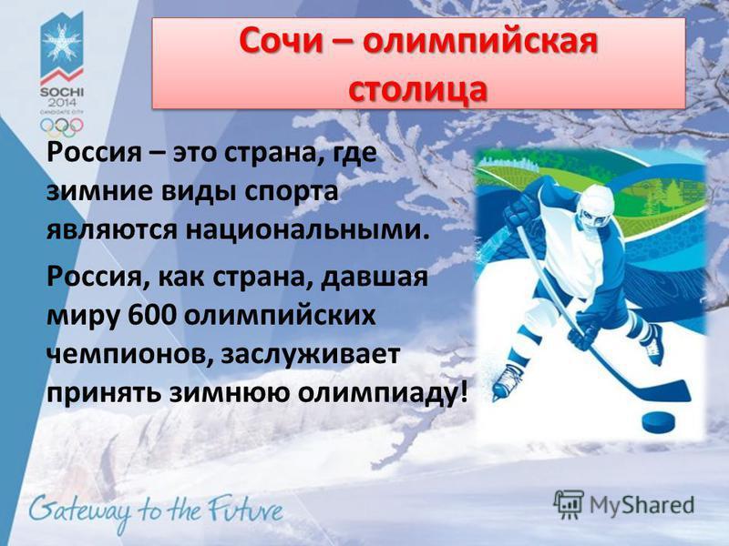 Сочи – олимпийская столица Россия – это страна, где зимние виды спорта являются национальными. Россия, как страна, давшая миру 600 олимпийских чемпионов, заслуживает принять зимнюю олимпиаду!