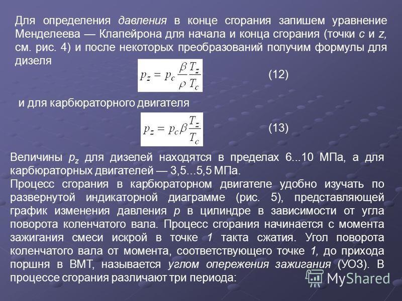 Для определения давления в конце сгорания запишем уравнение Менделеева Клапейрона для начала и конца сгорания (точки с и z, см. рис. 4) и после некоторых преобразований получим формулы для дизеля (12) и для карбюраторного двигателя (13) Величины p z