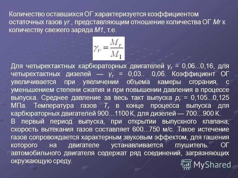 Количество оставшихся ОГ характеризуется коэффициентом остаточных газов γr, представляющим отношение количества ОГ Мr к количеству свежего заряда М1, т.е. Для четырехтактных карбюраторных двигателей γ r = 0,06...0,16, для четырехтактных дизелей γ r =
