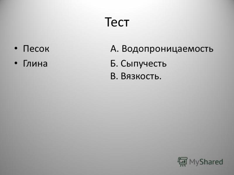 Тест Песок А. Водопроницаемость Глина Б. Сыпучесть В. Вязкость.