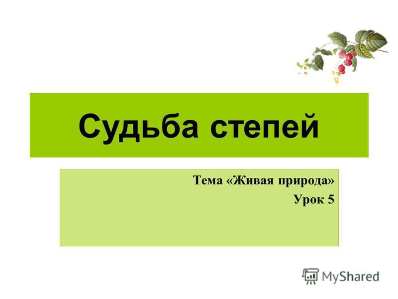 Судьба степей Тема «Живая природа» Урок 5