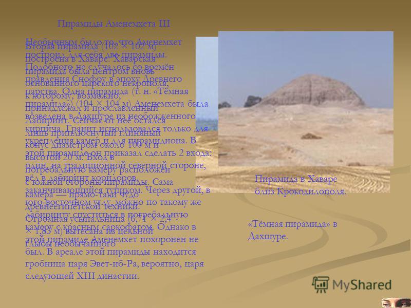 Пирамиды Аменемхета III Пирамида в Хаваре близ Крокодилополя. «Тёмная пирамида» в Дахшуре. Необычным было то, что Аменемхет построил для себя две пирамиды. Подобного не случалось со времён правления Снофру в эпоху Древнего царства. Одна пирамида (т.