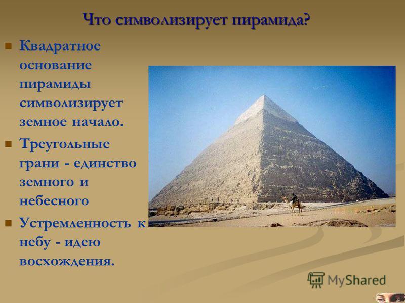 Квадратное основание пирамиды символизирует земное начало. Треугольные грани - единство земного и небесного Устремленность к небу - идею восхождения. Что символизирует пирамида?