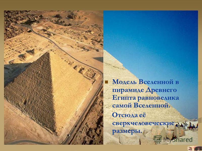 Модель Вселенной в пирамиде Древнего Египта равновелика самой Вселенной. Отсюда её сверхчеловеческие размеры.