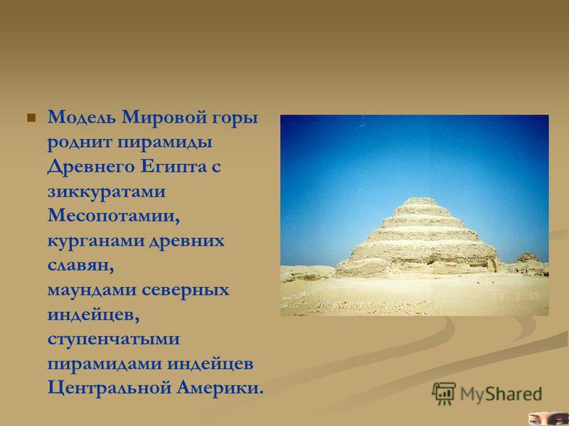 Модель Мировой горы роднит пирамиды Древнего Египта с зиккуратами Месопотамии, курганами древних славян, маундами северных индейцев, ступенчатыми пирамидами индейцев Центральной Америки.