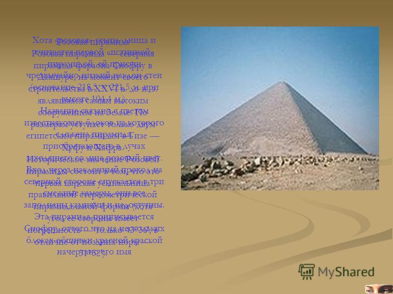 Розовая пирамида Розовая пирамида северная пирамида фараона Снофру в Дахшуре, на момент своего строительства в XXVI в. до н. э. являвшаяся самым высоким сооружением на Земле. По размерам уступает только двум египетским пирамидам в Гизе Хуфу и Хафра.