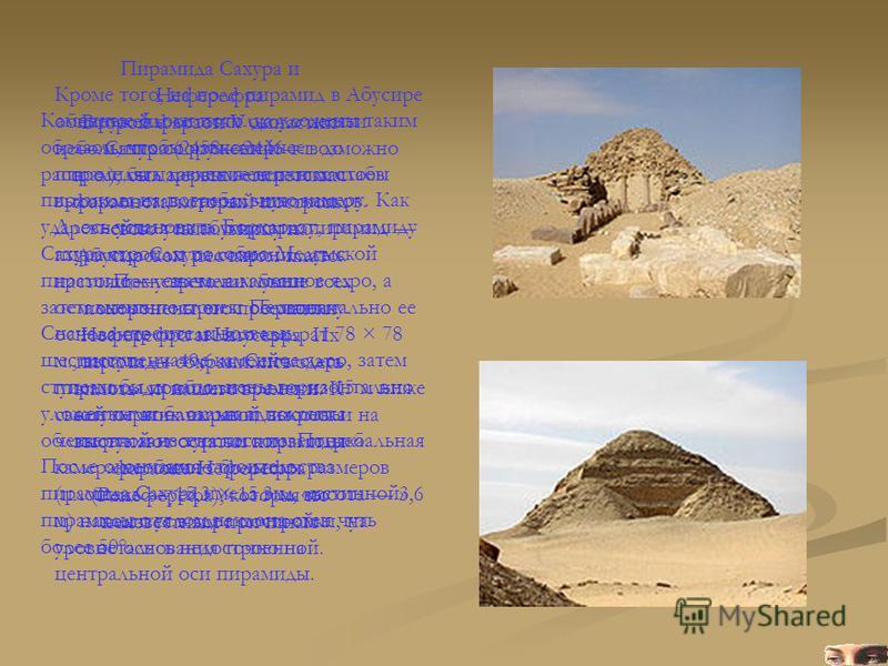 Пирамида Сахура и Неферефра Второй фараон V династии Сахура (24582446 г.г. до н. э.), был первым египетским фараоном, который построил свою усыпальницу на Абусирском песчаном плато. После него там были похоронены его преемники Неферефра и Ниусерра. И
