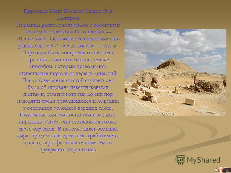 Пирамида Пепи II между Саккарой и Дашуром Пирамида расположена рядом с гробницей последнего фараона IV династии Шепсескафа. Основание ее первоначально равнялось 78,6 × 78,6 м, высота 52,1 м. Пирамида была построена из не очень крупных каменных блоков