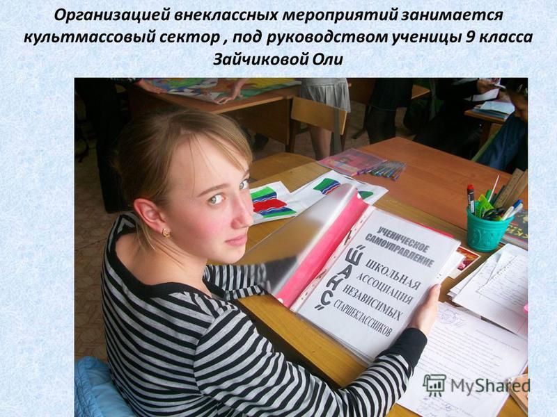 Организацией внеклассных мероприятий занимается культмассовый сектор, под руководством ученицы 9 класса Зайчиковой Оли