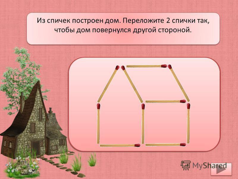 Из спичек построен дом. Переложите 2 спички так, чтобы дом повернулся другой стороной.
