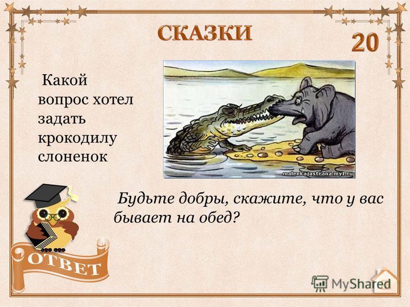 Какой вопрос хотел задать крокодилу слоненок Будьте добры, скажите, что у вас бывает на обед?