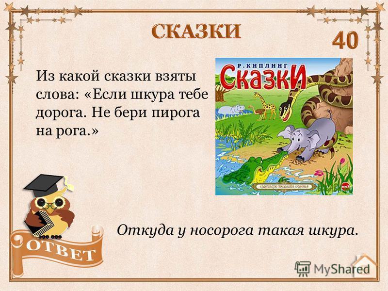 Из какой сказки взяты слова: «Если шкура тебе дорога. Не бери пирога на рога.» Откуда у носорога такая шкура.