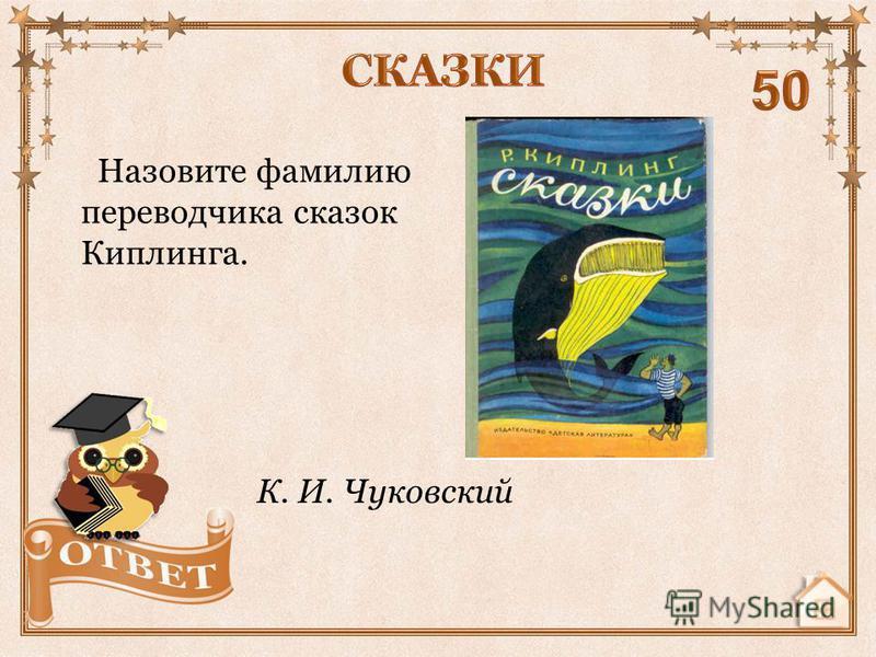 Назовите фамилию переводчика сказок Киплинга. К. И. Чуковский