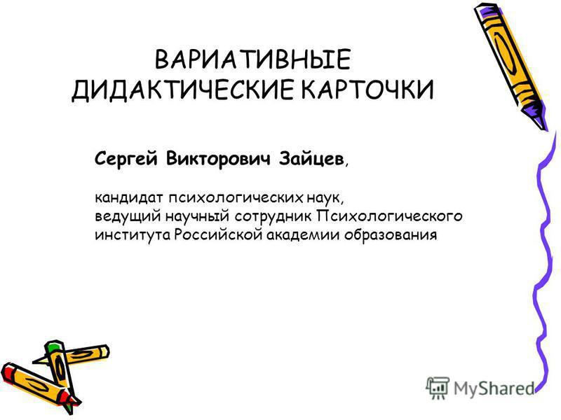 ВАРИАТИВНЫЕ ДИДАКТИЧЕСКИЕ КАРТОЧКИ Сергей Викторович Зайцев, кандидат психологических наук, ведущий научный сотрудник Психологического института Российской академии образования