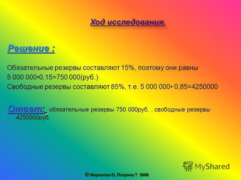Решение : Обязательные резервы составляют 15%, поэтому они равны 5 000 0000,15=750 000(руб.) Свободные резервы составляют 85%, т.е. 5 000 000 0,85=4250000 Ответ: Ответ: обязательные резервы 750 000 руб., свободные резервы 4250000 руб. © Миронова О, П