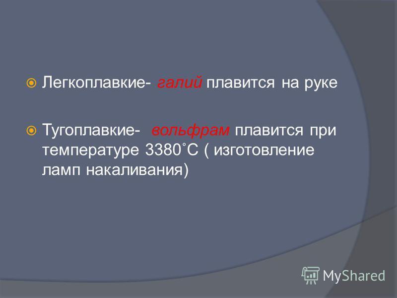 Температура плавления Легкоплавкие- галий плавится на руке Тугоплавкие- вольфрам плавится при температуре 3380˚С ( изготовление ламп накаливания)