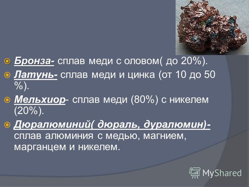Цветные сплавы Бронза- сплав меди с оловом( до 20%). Латунь- сплав меди и цинка (от 10 до 50 %). Мельхиор- сплав меди (80%) с никелем (20%). Дюралюминий( дюраль, дуралюмин)- сплав алюминия с медью, магнием, марганцем и никелем.