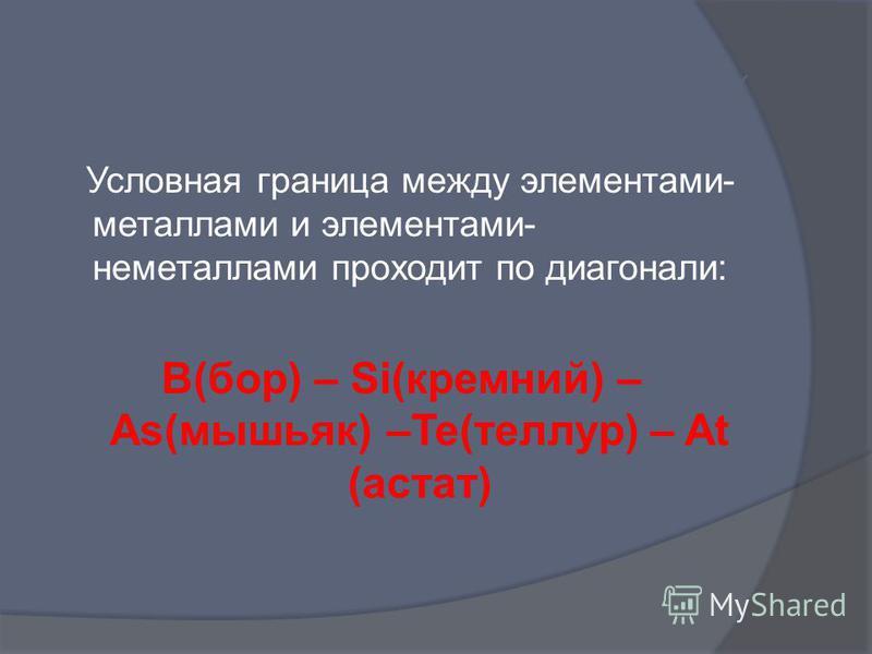 Положение металлов в Периодической системе химических элементов Условная граница между элементами- металлами и элементами- неметаллами проходит по диагонали: B(бор) – Si(кремний) – As(мышьяк) –Te(теллур) – At (астат)