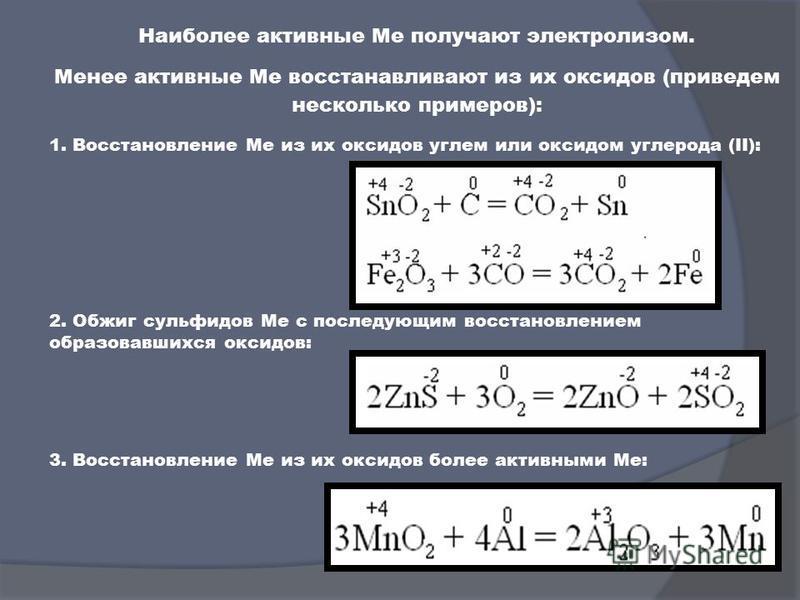 Наиболее активные Ме получают электролизом. Менее активные Ме восстанавливают из их оксидов (приведем несколько примеров): 2. Обжиг сульфидов Ме с последующим восстановлением образовавшихся оксидов: 3. Восстановление Ме из их оксидов более активными