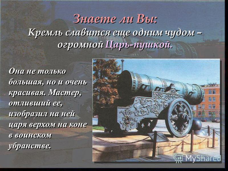 Знаете ли Вы: Кремль славится еще одним чудом – огромной Царь-пушкой. Она не только большая, но и очень красивая. Мастер, отливший ее, изобразил на ней царя верхом на коне в воинском убранстве.