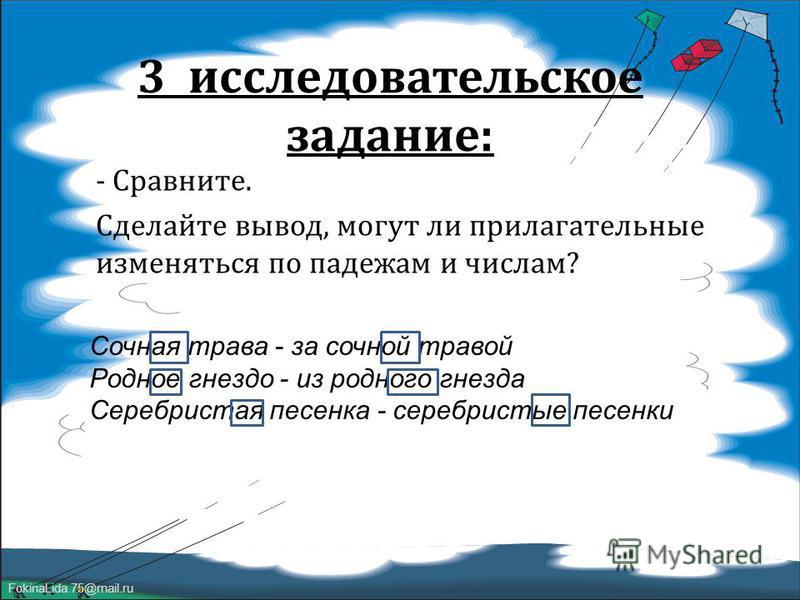 FokinaLida.75@mail.ru 3 исследовательское задание : - Сравните. Сделайте вывод, могут ли прилагательные изменяться по падежам и числам ? Сочная трава - за сочной травой Родное гнездо - из родного гнезда Серебристая песенка - серебристые песенки