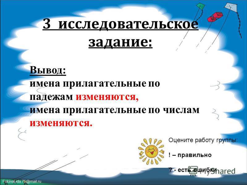 FokinaLida.75@mail.ru 3 исследовательское задание : Оцените работу группы: ! – правильно ? - есть ошибки Вывод: имена прилагательные по падежам изменяются, имена прилагательные по числам изменяются.