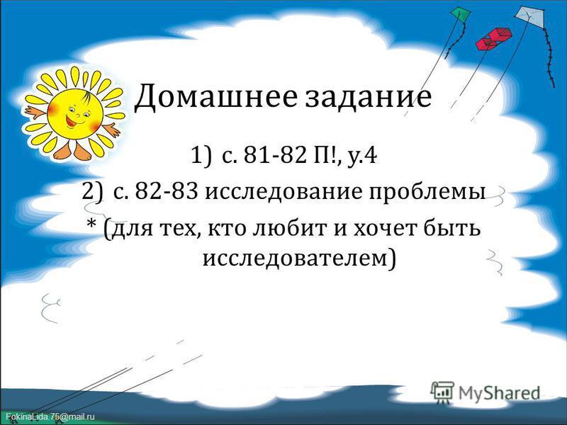 FokinaLida.75@mail.ru Домашнее задание 1)с. 81-82 П !, у.4 2)с. 82-83 исследование проблемы * ( для тех, кто любит и хочет быть исследователем )