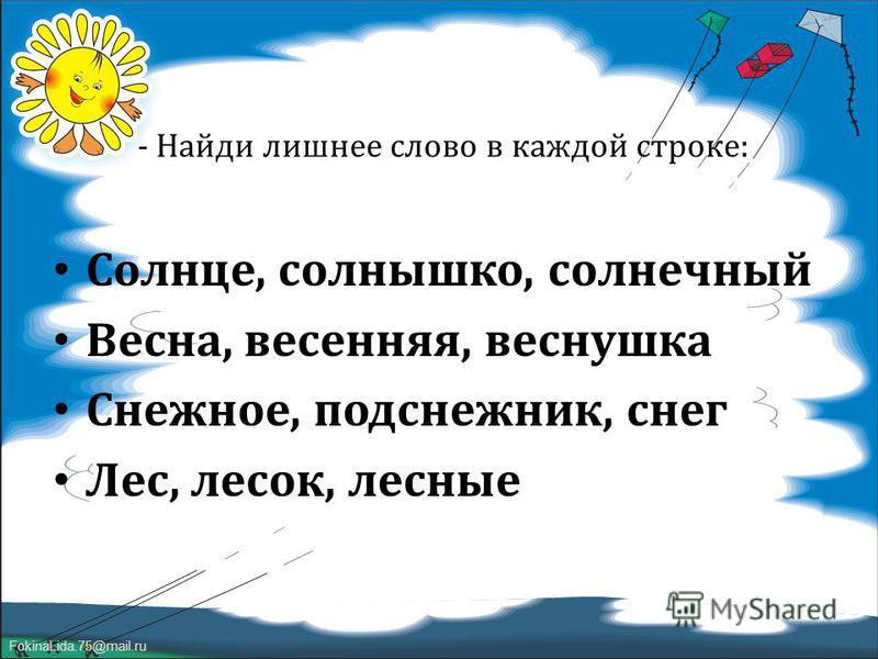 FokinaLida.75@mail.ru - Найди лишнее слово в каждой строке : Солнце, солнышко, солнечный Весна, весенняя, веснушка Снежное, подснежник, снег Лес, лесок, лесные